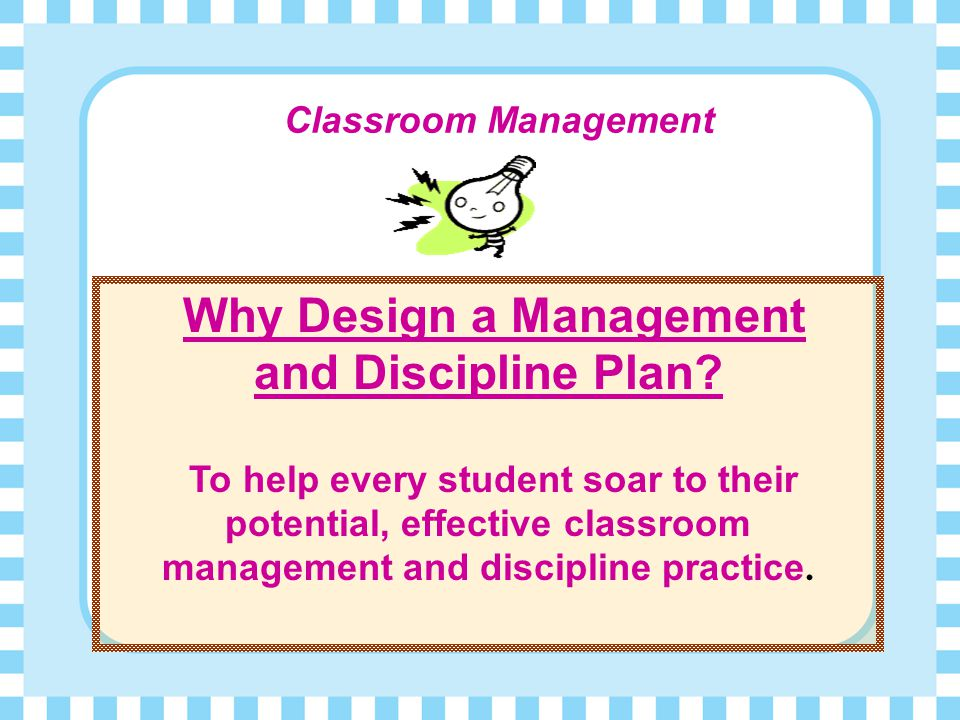 What is Classroom and Discipline Management?  It ' s being prepared for class  It ' s providing a safe, comfortable learning environment  It ' s be