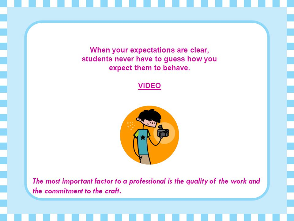 When your expectations are clear, students never have to guess how you expect them to behave.