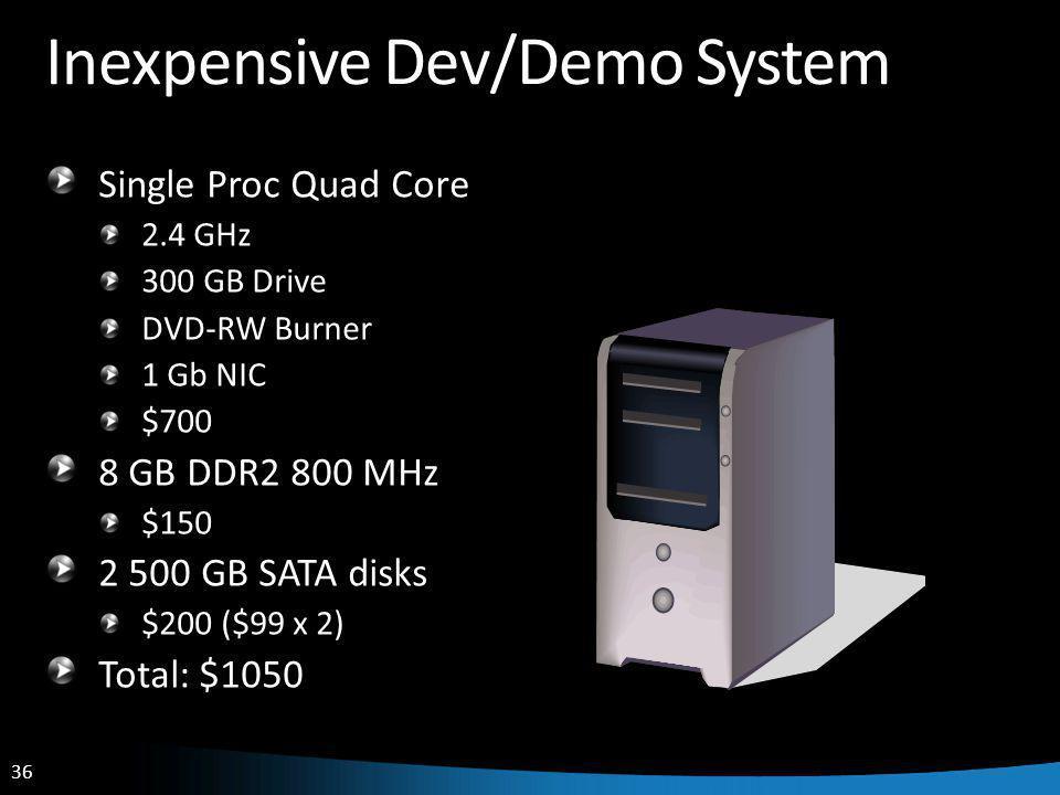 36 Inexpensive Dev/Demo System Single Proc Quad Core 2.4 GHz 300 GB Drive DVD-RW Burner 1 Gb NIC $700 8 GB DDR2 800 MHz $150 2 500 GB SATA disks $200 ($99 x 2) Total: $1050