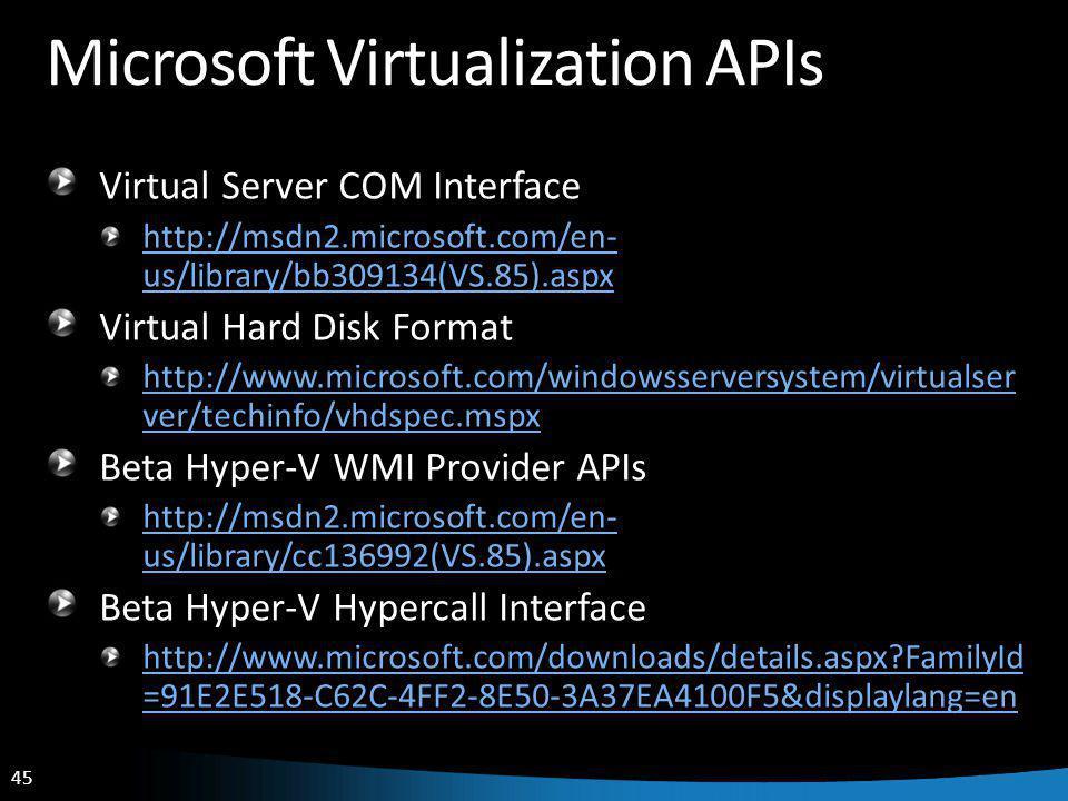 45 Microsoft Virtualization APIs Virtual Server COM Interface http://msdn2.microsoft.com/en- us/library/bb309134(VS.85).aspx Virtual Hard Disk Format http://www.microsoft.com/windowsserversystem/virtualser ver/techinfo/vhdspec.mspx Beta Hyper-V WMI Provider APIs http://msdn2.microsoft.com/en- us/library/cc136992(VS.85).aspx Beta Hyper-V Hypercall Interface http://www.microsoft.com/downloads/details.aspx FamilyId =91E2E518-C62C-4FF2-8E50-3A37EA4100F5&displaylang=en