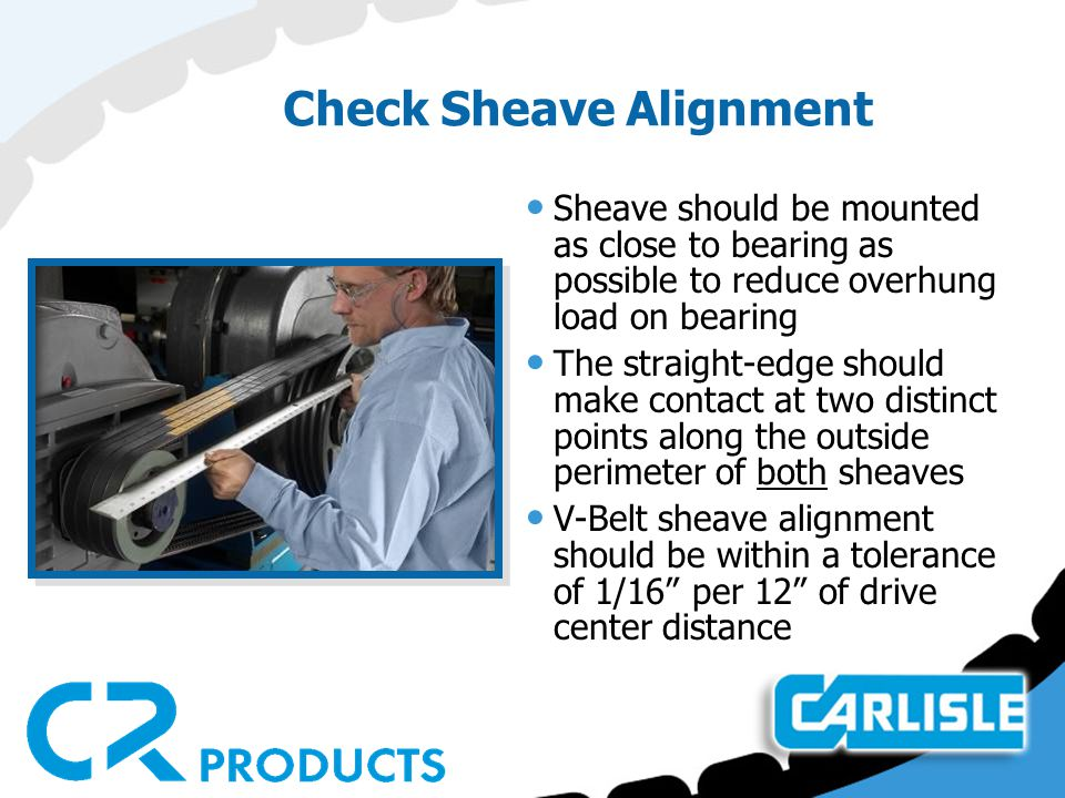 Check Sheave Alignment Sheave should be mounted as close to bearing as possible to reduce overhung load on bearing The straight-edge should make conta