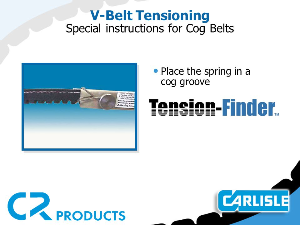 V-Belt Tensioning Special instructions for Cog Belts Place the spring in a cog groove