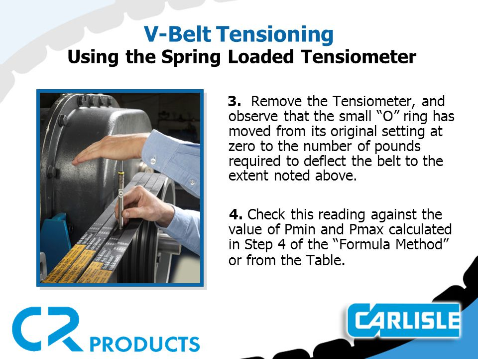 "V-Belt Tensioning Using the Spring Loaded Tensiometer 3. Remove the Tensiometer, and observe that the small ""O"" ring has moved from its original setti"