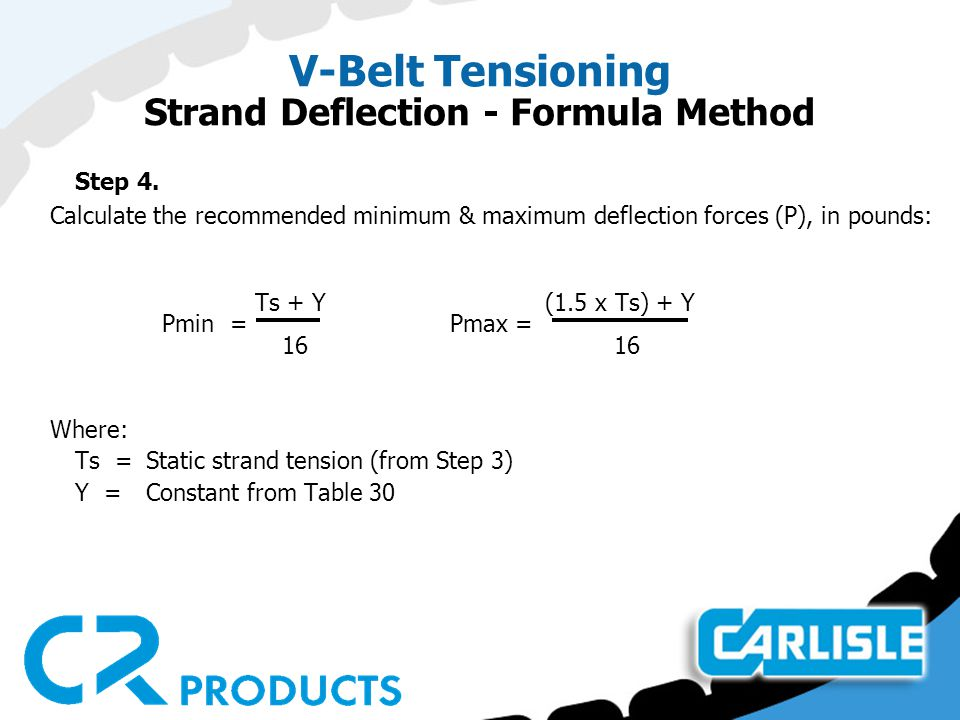 V-Belt Tensioning Strand Deflection - Formula Method Step 4. Calculate the recommended minimum & maximum deflection forces (P), in pounds: Ts + Y (1.5