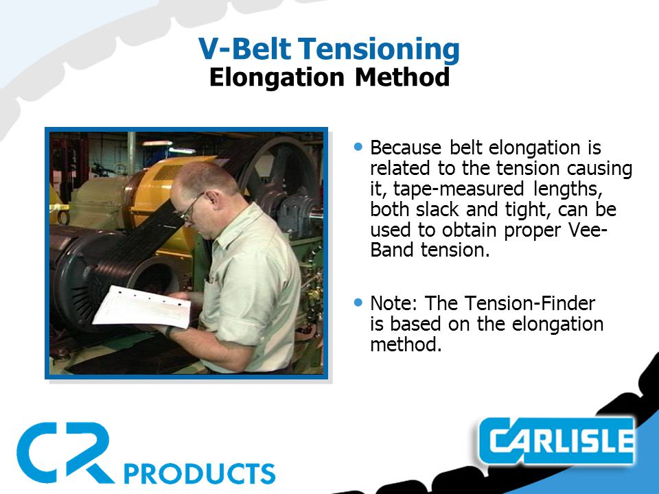 V-Belt Tensioning Elongation Method Because belt elongation is related to the tension causing it, tape-measured lengths, both slack and tight, can be