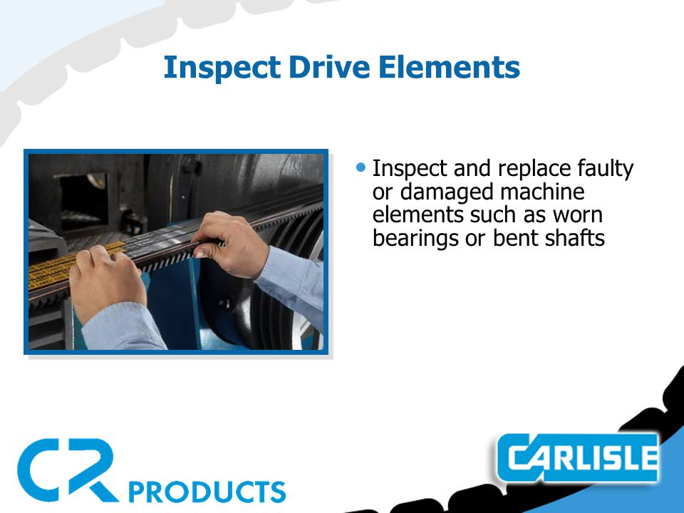 Inspect Drive Elements Inspect and replace faulty or damaged machine elements such as worn bearings or bent shafts