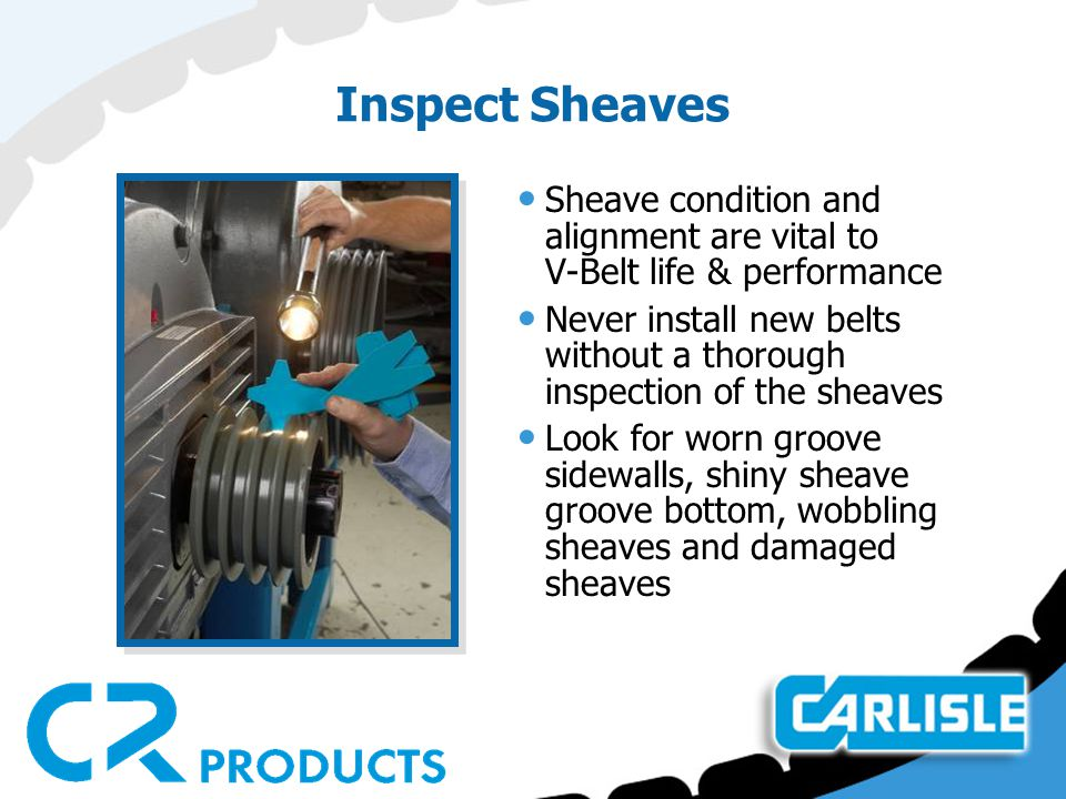 Inspect Sheaves Sheave condition and alignment are vital to V-Belt life & performance Never install new belts without a thorough inspection of the she