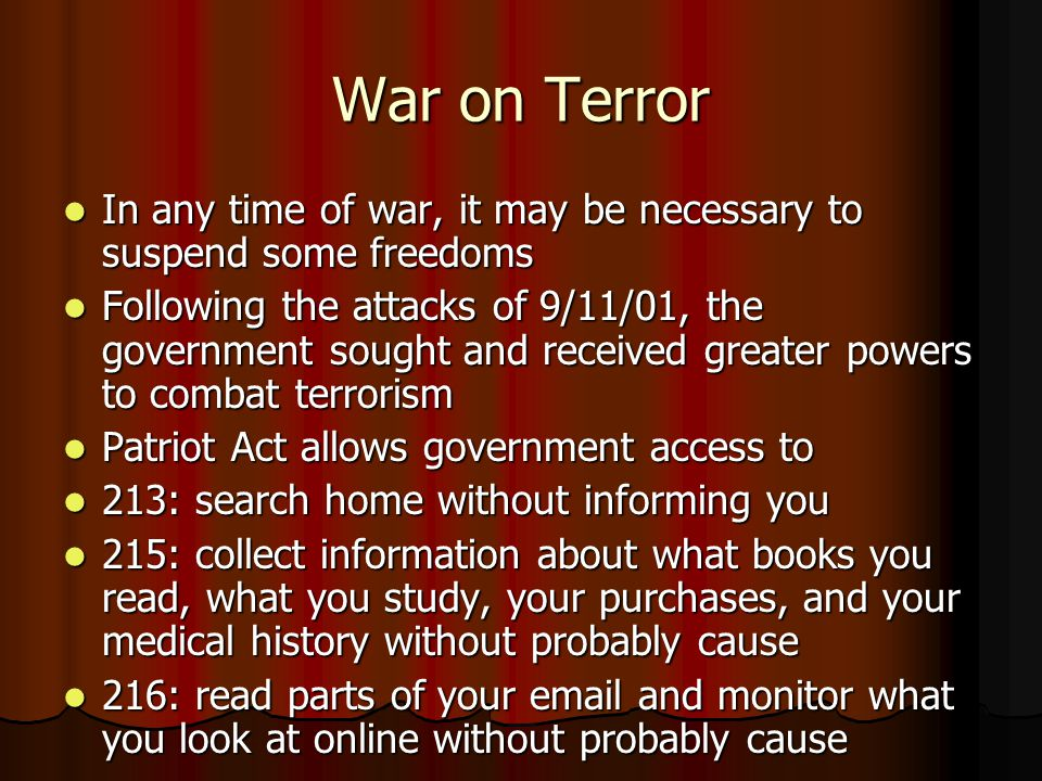 War on Terror In any time of war, it may be necessary to suspend some freedoms In any time of war, it may be necessary to suspend some freedoms Following the attacks of 9/11/01, the government sought and received greater powers to combat terrorism Following the attacks of 9/11/01, the government sought and received greater powers to combat terrorism Patriot Act allows government access to Patriot Act allows government access to 213: search home without informing you 213: search home without informing you 215: collect information about what books you read, what you study, your purchases, and your medical history without probably cause 215: collect information about what books you read, what you study, your purchases, and your medical history without probably cause 216: read parts of your email and monitor what you look at online without probably cause 216: read parts of your email and monitor what you look at online without probably cause