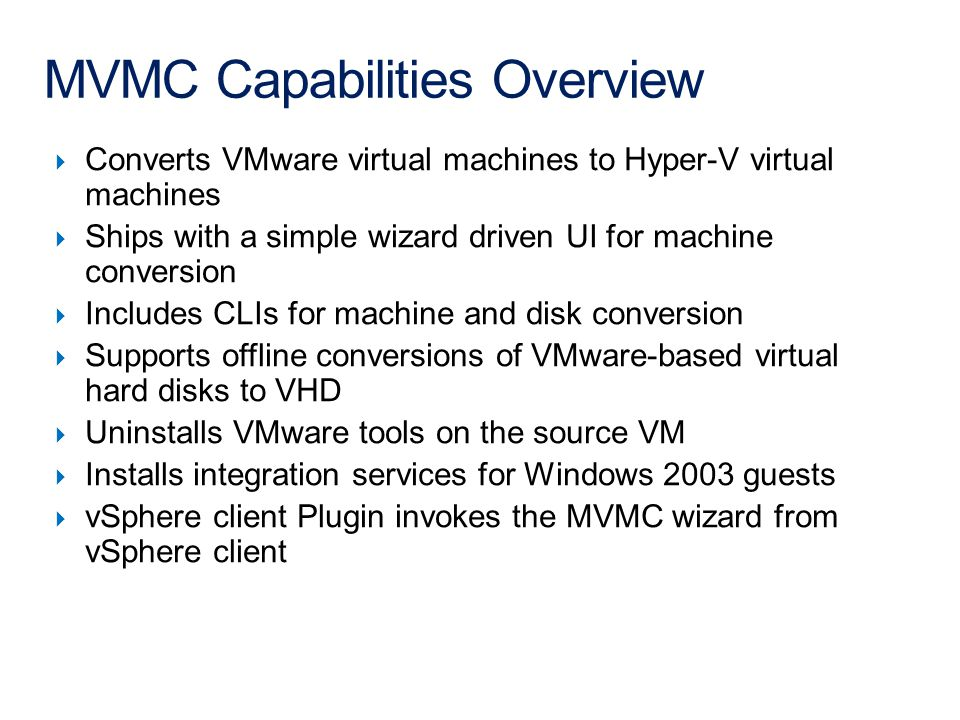 MVMC Capabilities Overview  Converts VMware virtual machines to Hyper-V virtual machines  Ships with a simple wizard driven UI for machine conversion  Includes CLIs for machine and disk conversion  Supports offline conversions of VMware-based virtual hard disks to VHD  Uninstalls VMware tools on the source VM  Installs integration services for Windows 2003 guests  vSphere client Plugin invokes the MVMC wizard from vSphere client