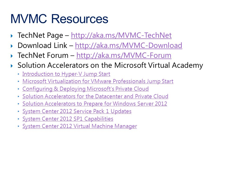  TechNet Page – http://aka.ms/MVMC-TechNethttp://aka.ms/MVMC-TechNet  Download Link – http://aka.ms/MVMC-Downloadhttp://aka.ms/MVMC-Download  TechNet Forum – http://aka.ms/MVMC-Forumhttp://aka.ms/MVMC-Forum  Solution Accelerators on the Microsoft Virtual Academy Introduction to Hyper-V Jump Start Introduction to Hyper-V Jump Start Microsoft Virtualization for VMware Professionals Jump Start Microsoft Virtualization for VMware Professionals Jump Start Configuring & Deploying Microsoft's Private Cloud Solution Accelerators for the Datacenter and Private Cloud Solution Accelerators to Prepare for Windows Server 2012 System Center 2012 Service Pack 1 Updates System Center 2012 SP1 Capabilities System Center 2012 Virtual Machine Manager MVMC Resources