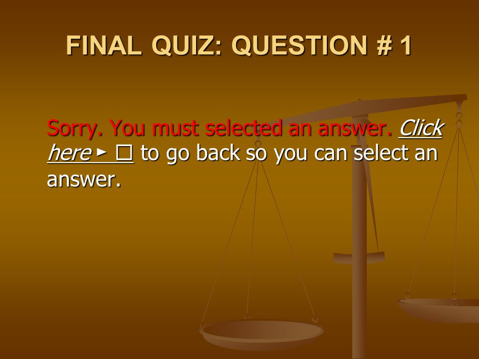 FINAL QUIZ: QUESTION # 1 Sorry. You must selected an answer. Click here ►  to go back so you can select an answer. Click here ► Click here ► 