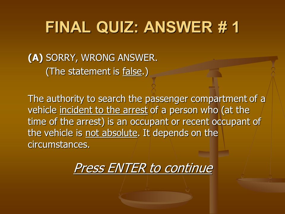 FINAL QUIZ: ANSWER # 1 (A) SORRY, WRONG ANSWER. (The statement is false.) The authority to search the passenger compartment of a vehicle incident to t