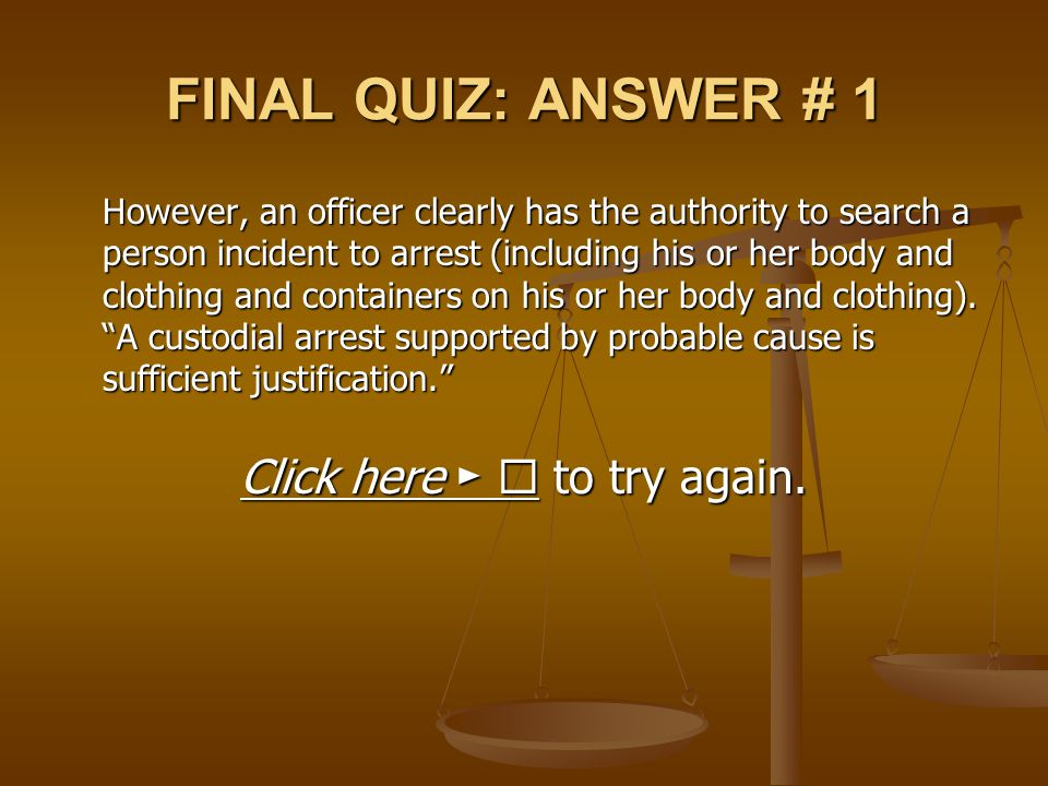 FINAL QUIZ: ANSWER # 1 However, an officer clearly has the authority to search a person incident to arrest (including his or her body and clothing and