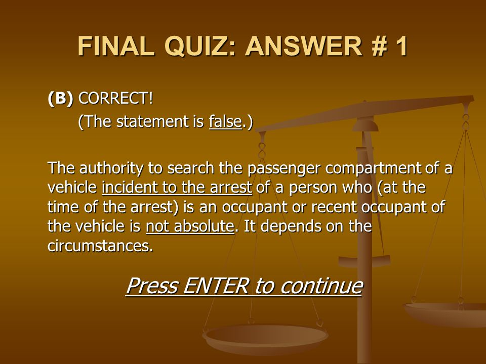 FINAL QUIZ: ANSWER # 1 (B) CORRECT! (The statement is false.) The authority to search the passenger compartment of a vehicle incident to the arrest of