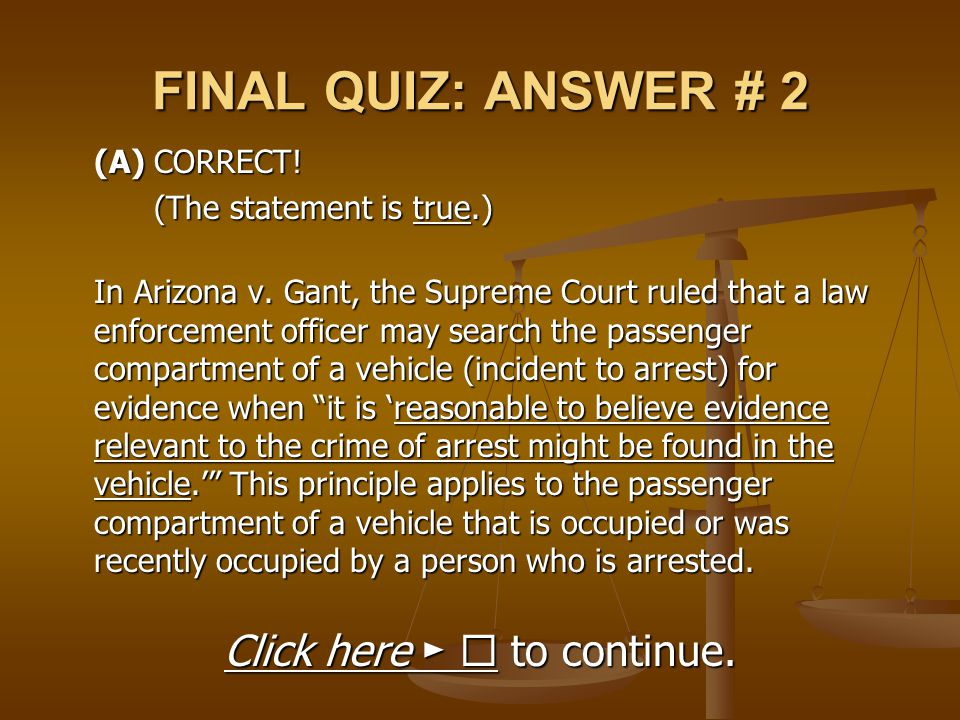 FINAL QUIZ: ANSWER # 2 (A) CORRECT! (The statement is true.) In Arizona v. Gant, the Supreme Court ruled that a law enforcement officer may search the