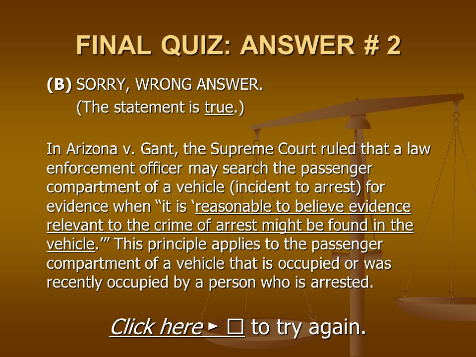 FINAL QUIZ: ANSWER # 2 (B) SORRY, WRONG ANSWER. (The statement is true.) In Arizona v. Gant, the Supreme Court ruled that a law enforcement officer ma