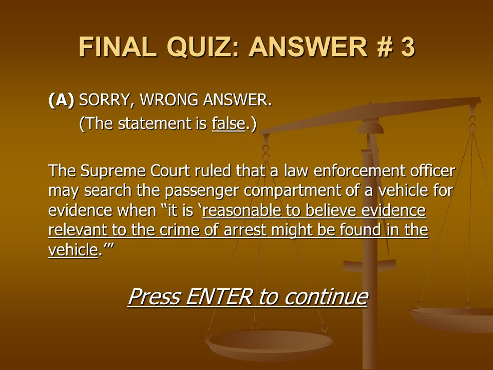 FINAL QUIZ: ANSWER # 3 (A) SORRY, WRONG ANSWER. (The statement is false.) The Supreme Court ruled that a law enforcement officer may search the passen