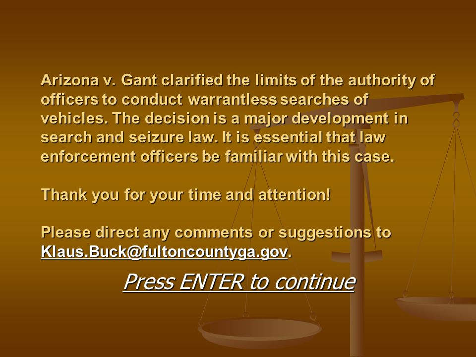Arizona v. Gant clarified the limits of the authority of officers to conduct warrantless searches of vehicles. The decision is a major development in