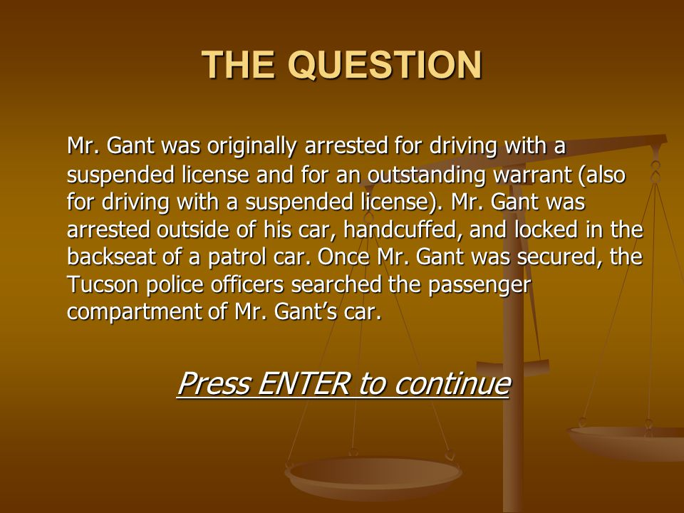 THE QUESTION Mr. Gant was originally arrested for driving with a suspended license and for an outstanding warrant (also for driving with a suspended l