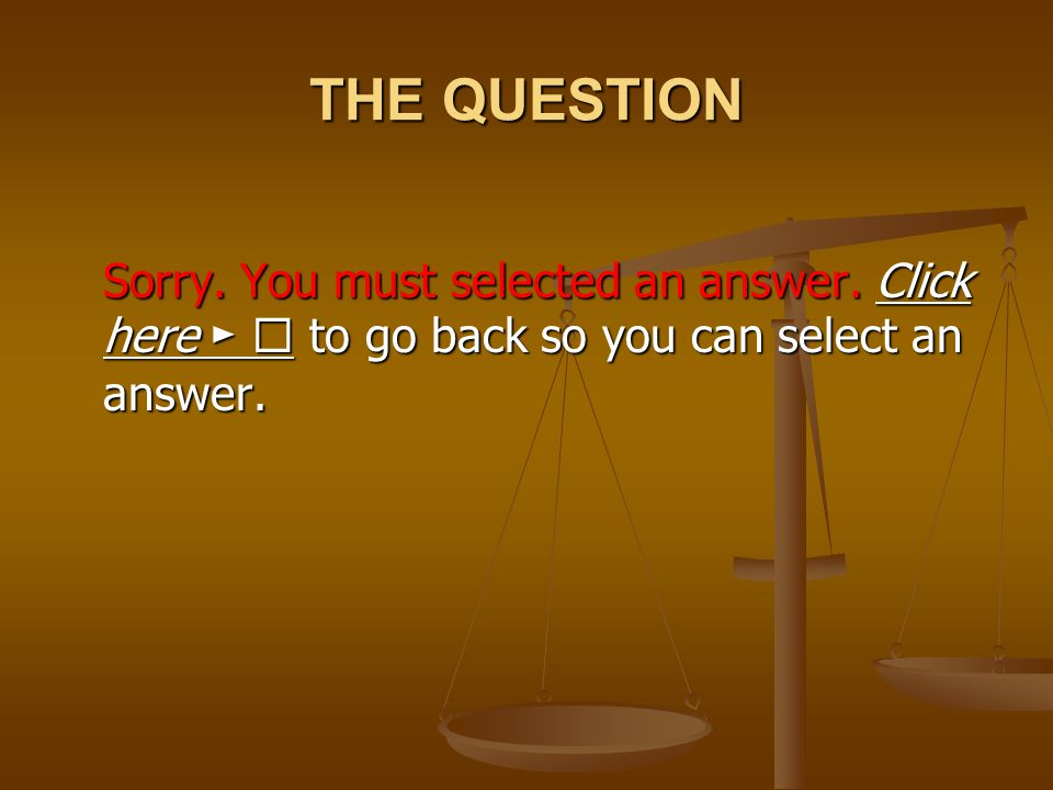 THE QUESTION Sorry. You must selected an answer. Click here ►  to go back so you can select an answer. Click here ► Click here ► 