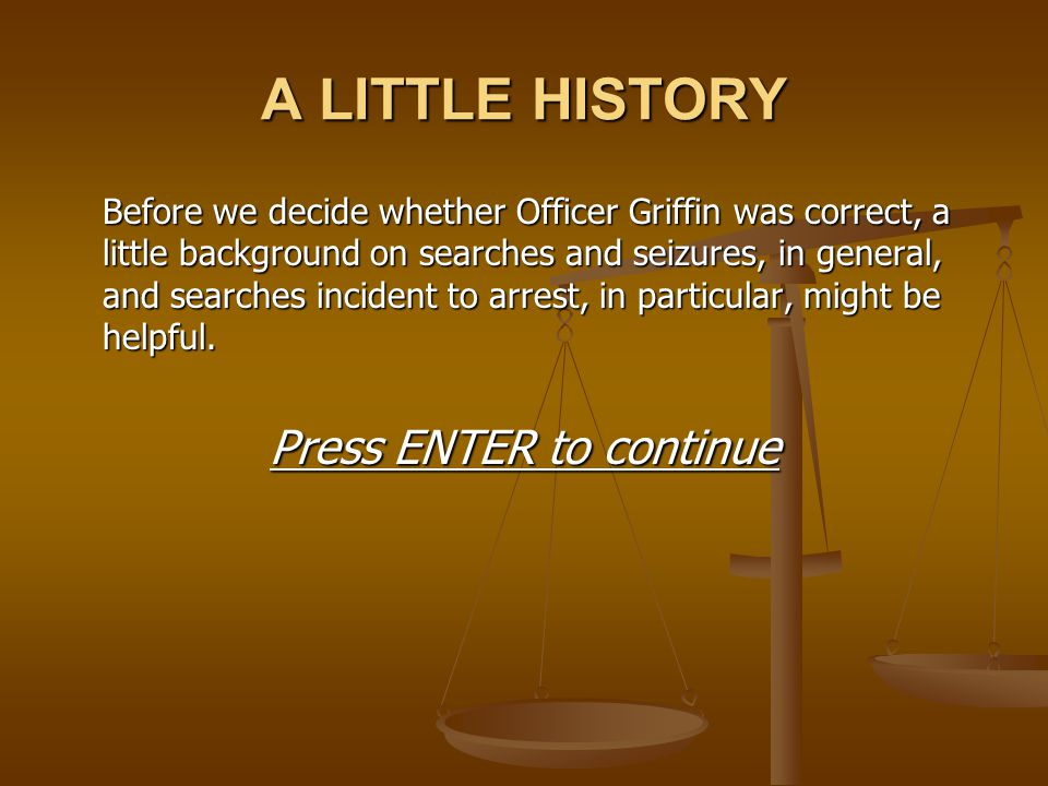 A LITTLE HISTORY Before we decide whether Officer Griffin was correct, a little background on searches and seizures, in general, and searches incident
