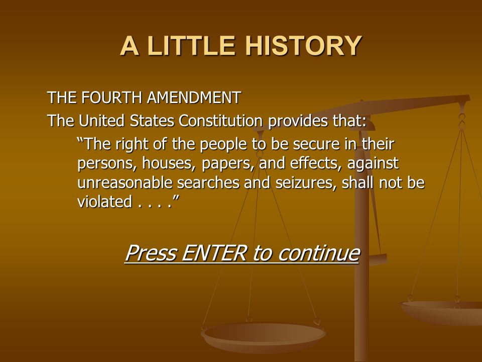 """A LITTLE HISTORY THE FOURTH AMENDMENT The United States Constitution provides that: """"The right of the people to be secure in their persons, houses, pa"""