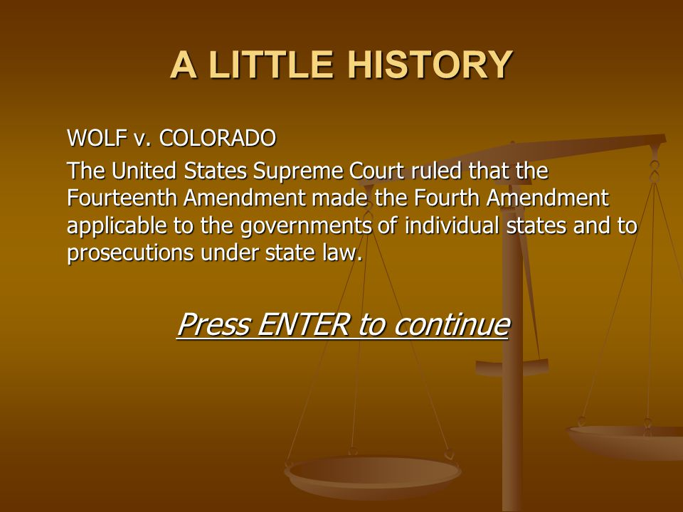 A LITTLE HISTORY WOLF v. COLORADO The United States Supreme Court ruled that the Fourteenth Amendment made the Fourth Amendment applicable to the gove