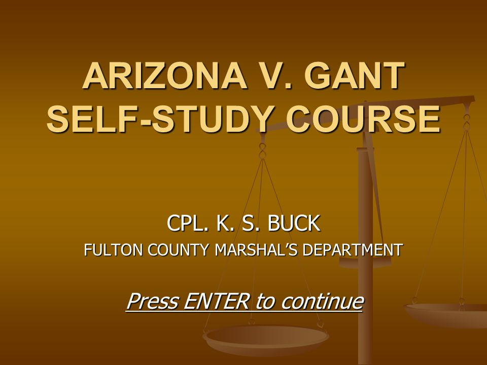 ARIZONA V. GANT SELF-STUDY COURSE CPL. K. S. BUCK FULTON COUNTY MARSHAL'S DEPARTMENT Press ENTER to continue
