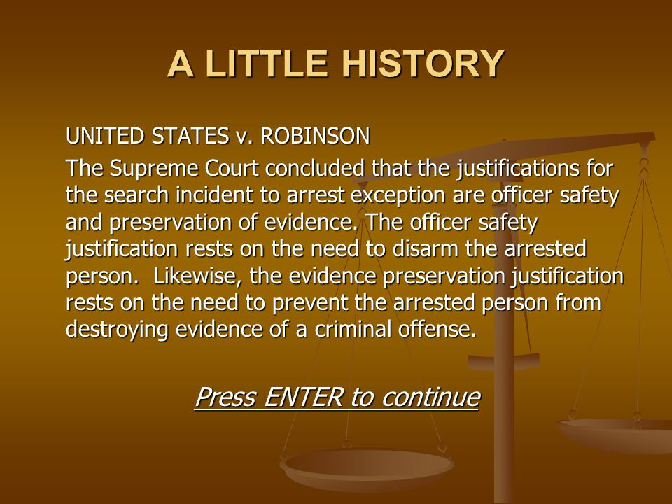 A LITTLE HISTORY UNITED STATES v. ROBINSON The Supreme Court concluded that the justifications for the search incident to arrest exception are officer
