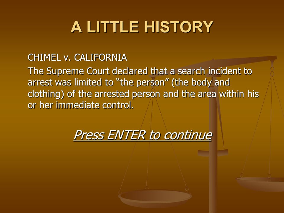 """A LITTLE HISTORY CHIMEL v. CALIFORNIA The Supreme Court declared that a search incident to arrest was limited to """"the person"""" (the body and clothing)"""