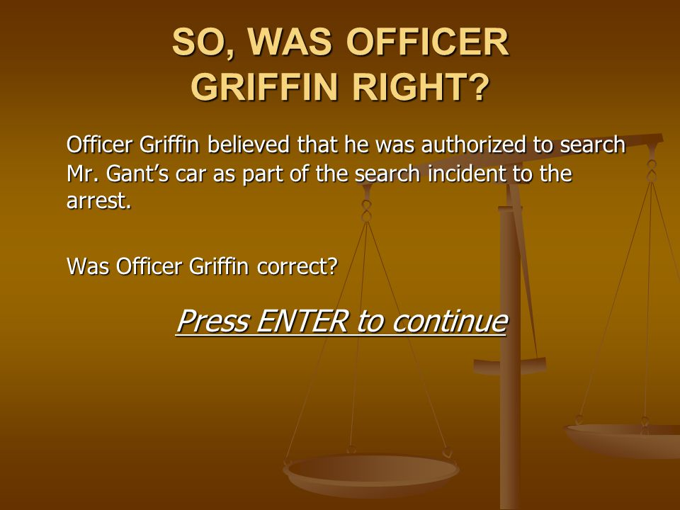 SO, WAS OFFICER GRIFFIN RIGHT? Officer Griffin believed that he was authorized to search Mr. Gant's car as part of the search incident to the arrest.