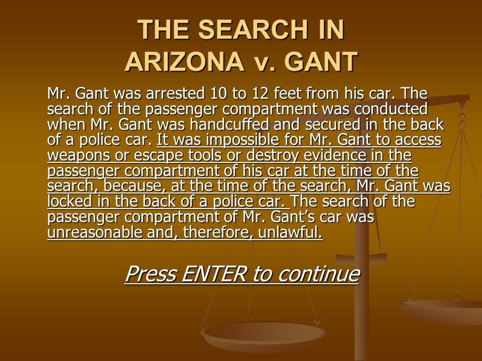 THE SEARCH IN ARIZONA v. GANT Mr. Gant was arrested 10 to 12 feet from his car. The search of the passenger compartment was conducted when Mr. Gant wa