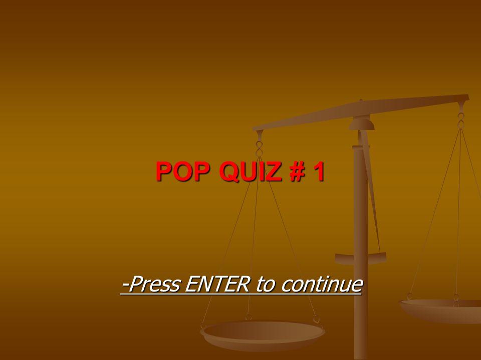 POP QUIZ # 1 -Press ENTER to continue