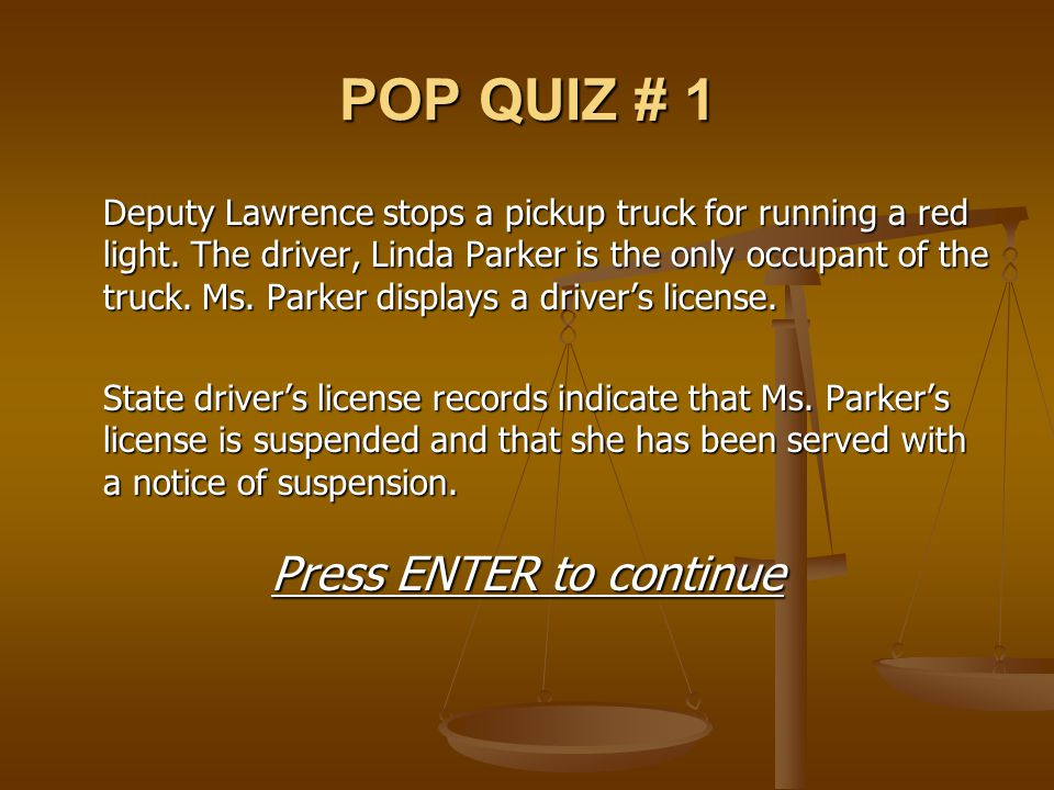 POP QUIZ # 1 Deputy Lawrence stops a pickup truck for running a red light. The driver, Linda Parker is the only occupant of the truck. Ms. Parker disp