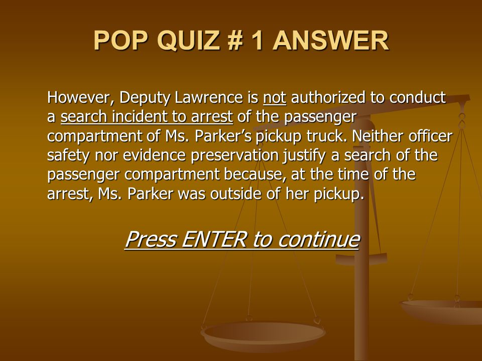 POP QUIZ # 1 ANSWER However, Deputy Lawrence is not authorized to conduct a search incident to arrest of the passenger compartment of Ms. Parker's pic