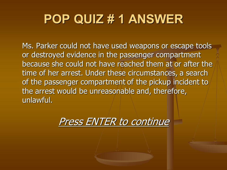 POP QUIZ # 1 ANSWER Ms. Parker could not have used weapons or escape tools or destroyed evidence in the passenger compartment because she could not ha