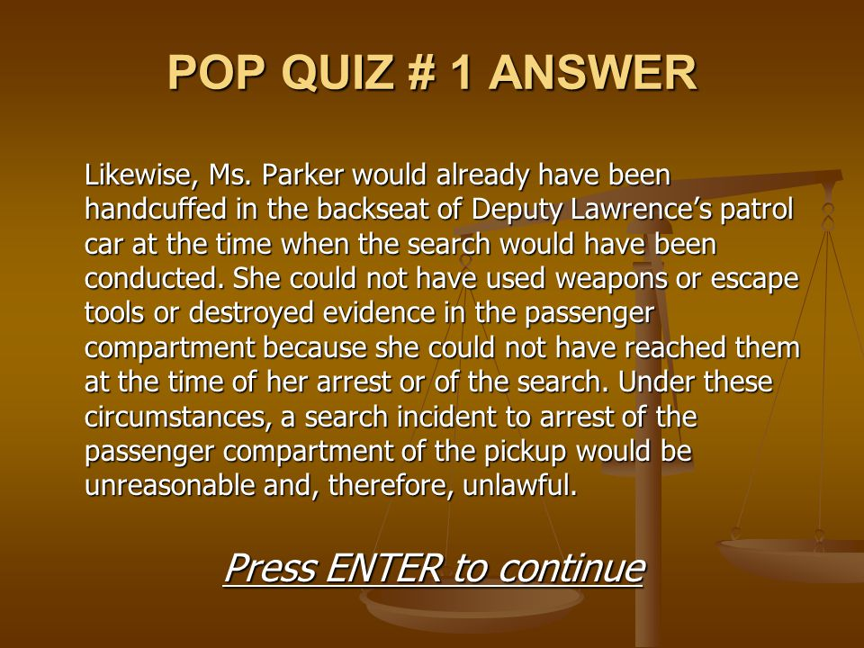 POP QUIZ # 1 ANSWER Likewise, Ms. Parker would already have been handcuffed in the backseat of Deputy Lawrence's patrol car at the time when the searc