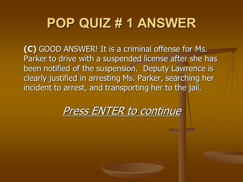 POP QUIZ # 1 ANSWER (C)GOOD ANSWER! It is a criminal offense for Ms. Parker to drive with a suspended license after she has been notified of the suspe