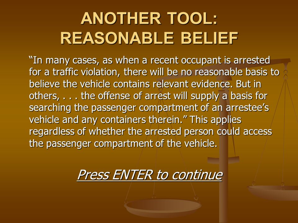 """ANOTHER TOOL: REASONABLE BELIEF """"In many cases, as when a recent occupant is arrested for a traffic violation, there will be no reasonable basis to be"""