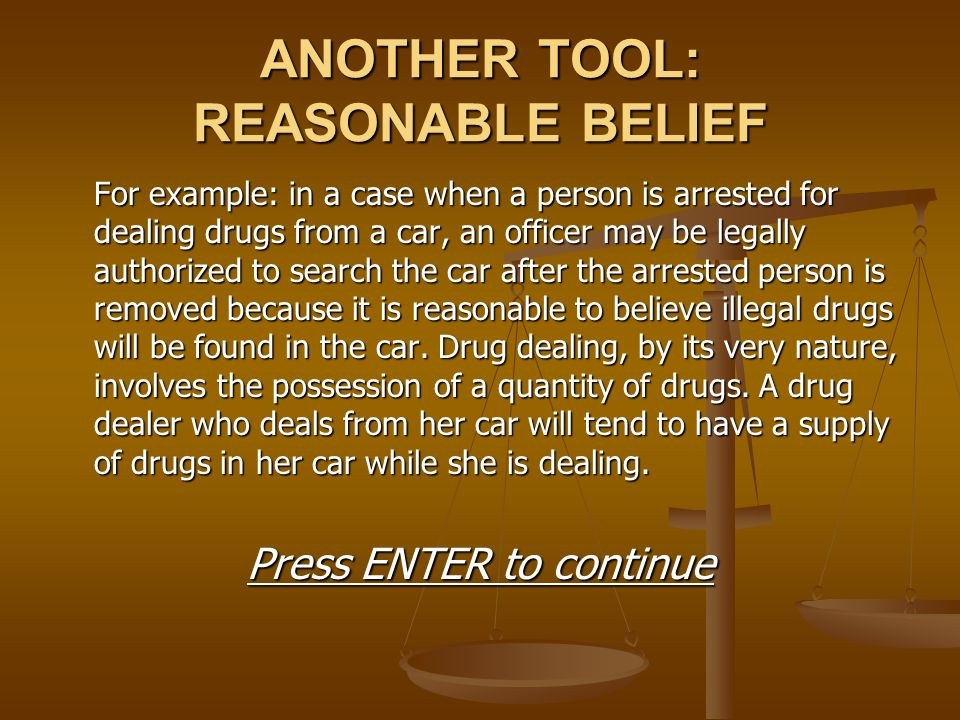 ANOTHER TOOL: REASONABLE BELIEF For example: in a case when a person is arrested for dealing drugs from a car, an officer may be legally authorized to