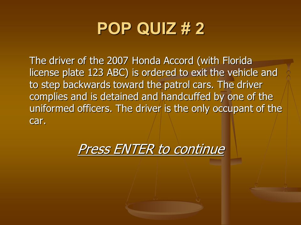 POP QUIZ # 2 The driver of the 2007 Honda Accord (with Florida license plate 123 ABC) is ordered to exit the vehicle and to step backwards toward the
