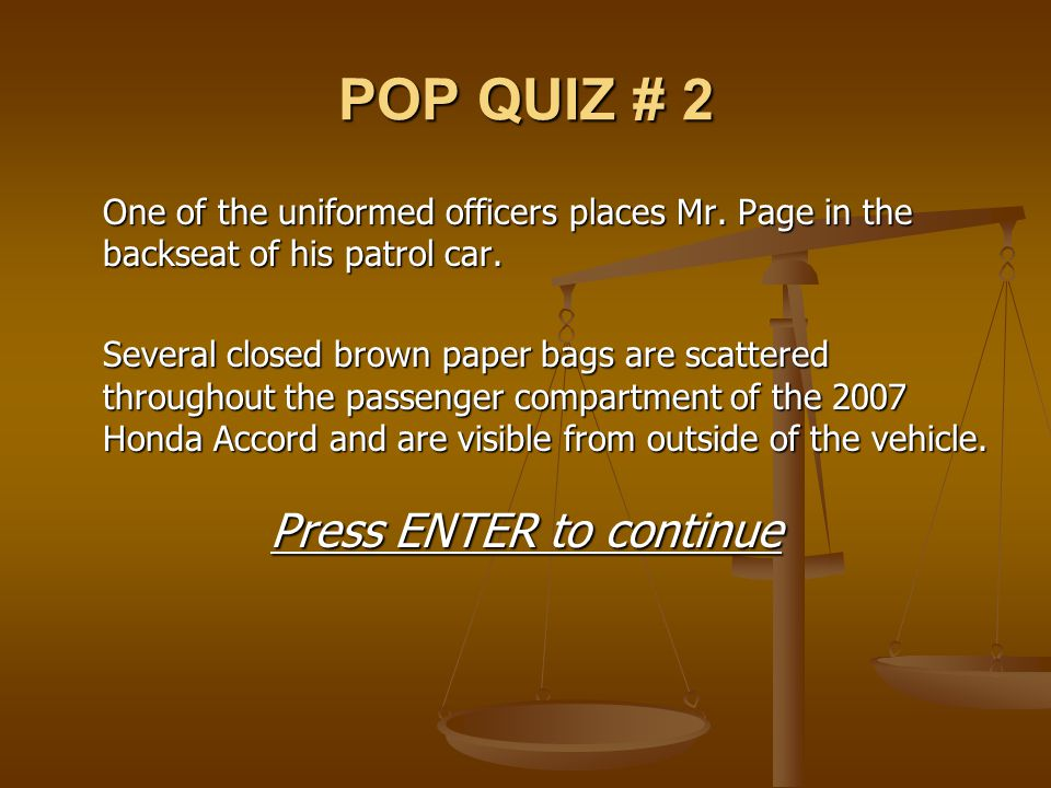POP QUIZ # 2 One of the uniformed officers places Mr. Page in the backseat of his patrol car. Several closed brown paper bags are scattered throughout
