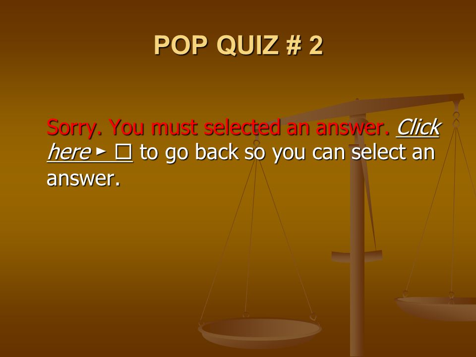 POP QUIZ # 2 Sorry. You must selected an answer. Click here ►  to go back so you can select an answer. Click here ► Click here ► 