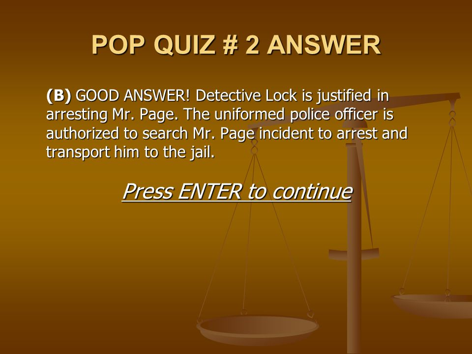 POP QUIZ # 2 ANSWER (B)GOOD ANSWER! Detective Lock is justified in arresting Mr. Page. The uniformed police officer is authorized to search Mr. Page i