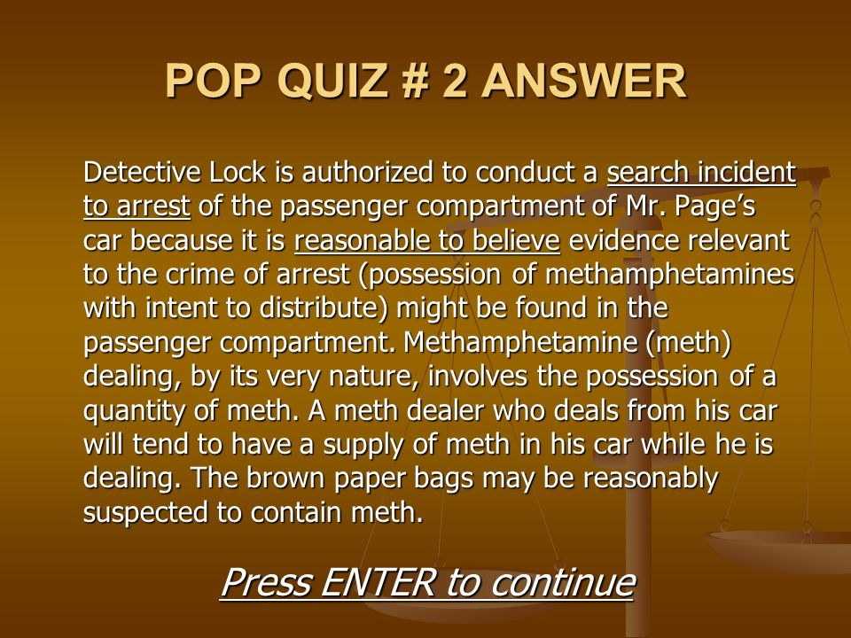 POP QUIZ # 2 ANSWER Detective Lock is authorized to conduct a search incident to arrest of the passenger compartment of Mr. Page's car because it is r