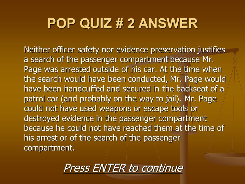 POP QUIZ # 2 ANSWER Neither officer safety nor evidence preservation justifies a search of the passenger compartment because Mr. Page was arrested out
