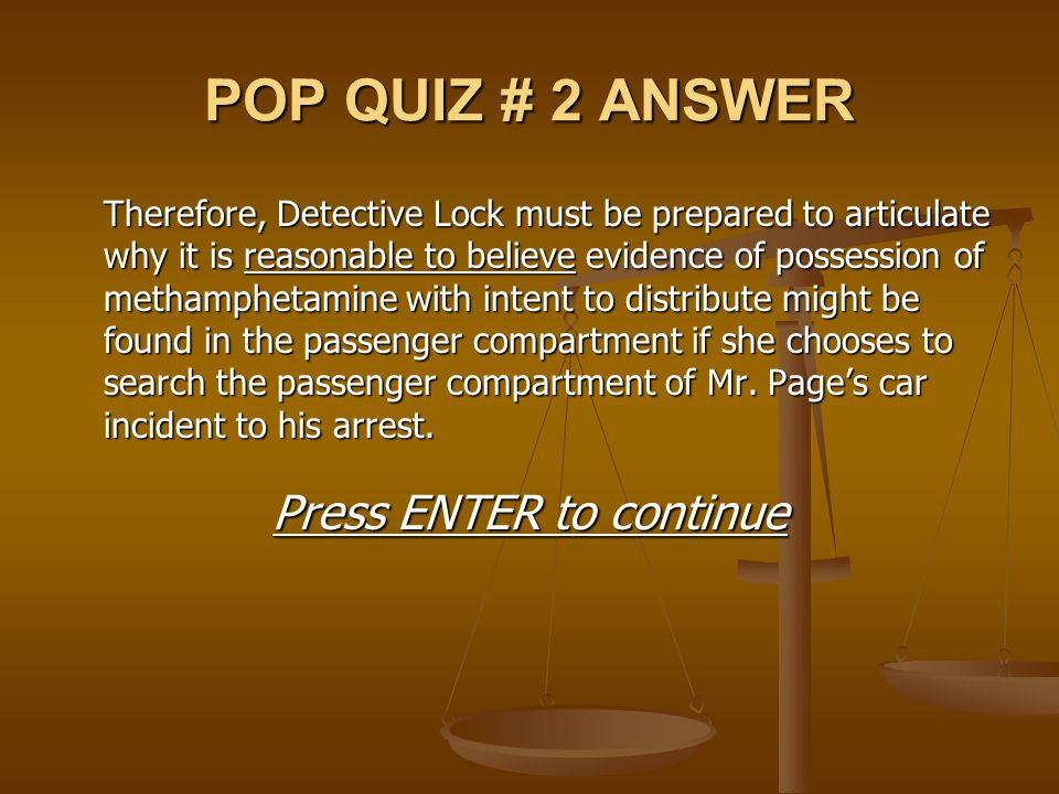 POP QUIZ # 2 ANSWER Therefore, Detective Lock must be prepared to articulate why it is reasonable to believe evidence of possession of methamphetamine