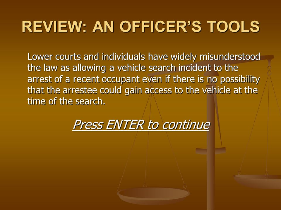 REVIEW: AN OFFICER'S TOOLS Lower courts and individuals have widely misunderstood the law as allowing a vehicle search incident to the arrest of a rec