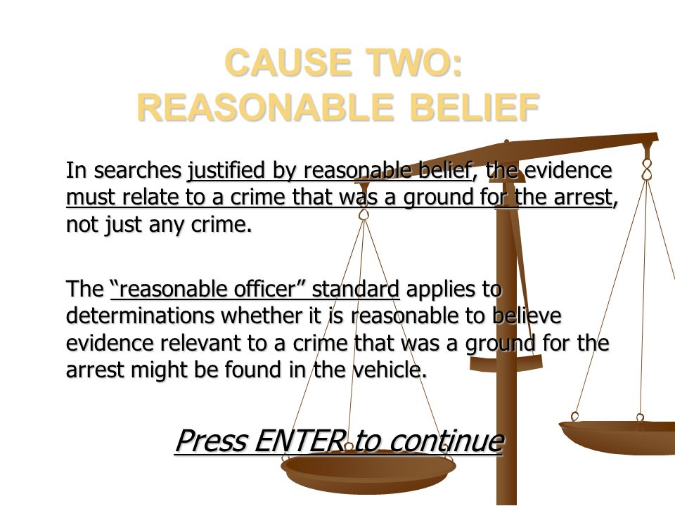 CAUSE TWO: REASONABLE BELIEF CAUSE TWO: REASONABLE BELIEF In searches justified by reasonable belief, the evidence must relate to a crime that was a g