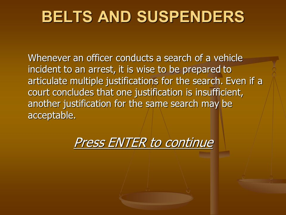 BELTS AND SUSPENDERS Whenever an officer conducts a search of a vehicle incident to an arrest, it is wise to be prepared to articulate multiple justif